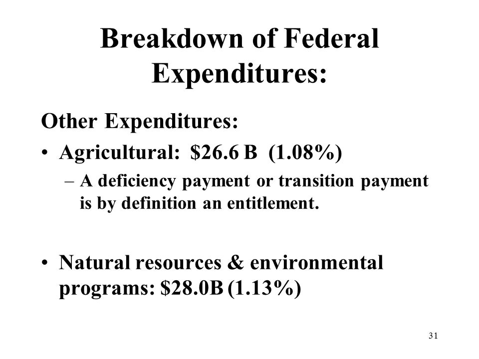 31 Breakdown of Federal Expenditures: Other Expenditures: Agricultural: $26.6 B (1.08%) –A deficiency payment or transition payment is by definition an entitlement.