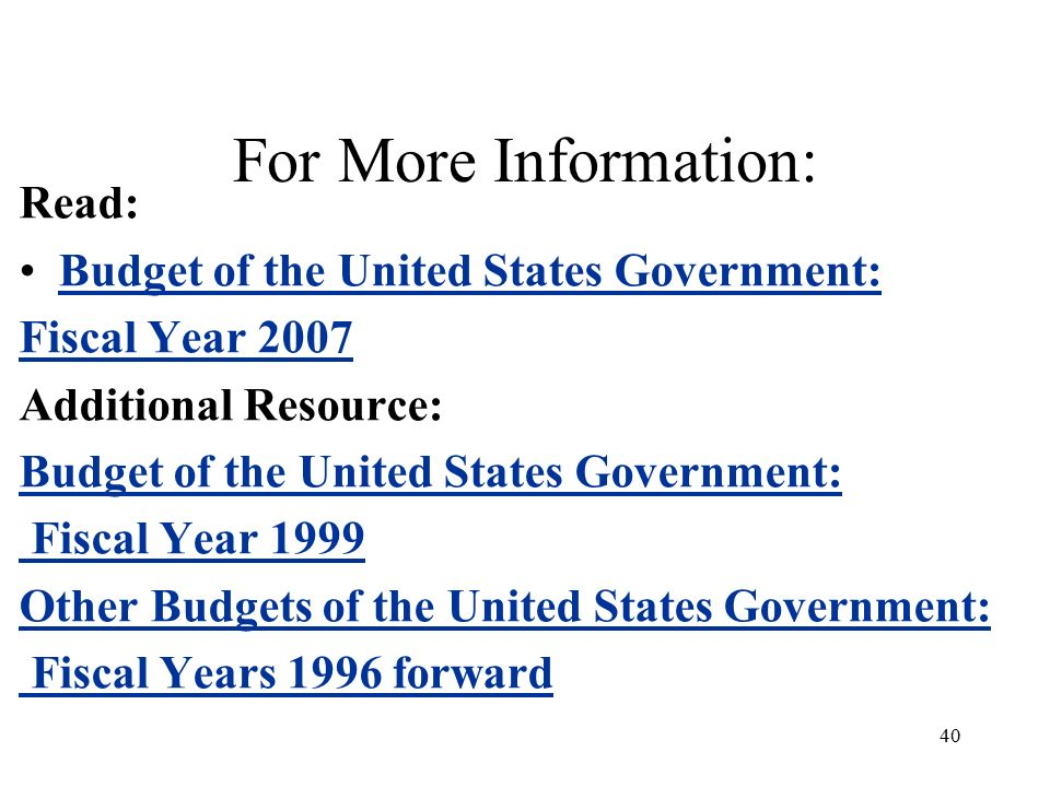 40 For More Information: Read: Budget of the United States Government: Fiscal Year 2007 Additional Resource: Budget of the United States Government: Fiscal Year 1999 Other Budgets of the United States Government: Fiscal Years 1996 forward