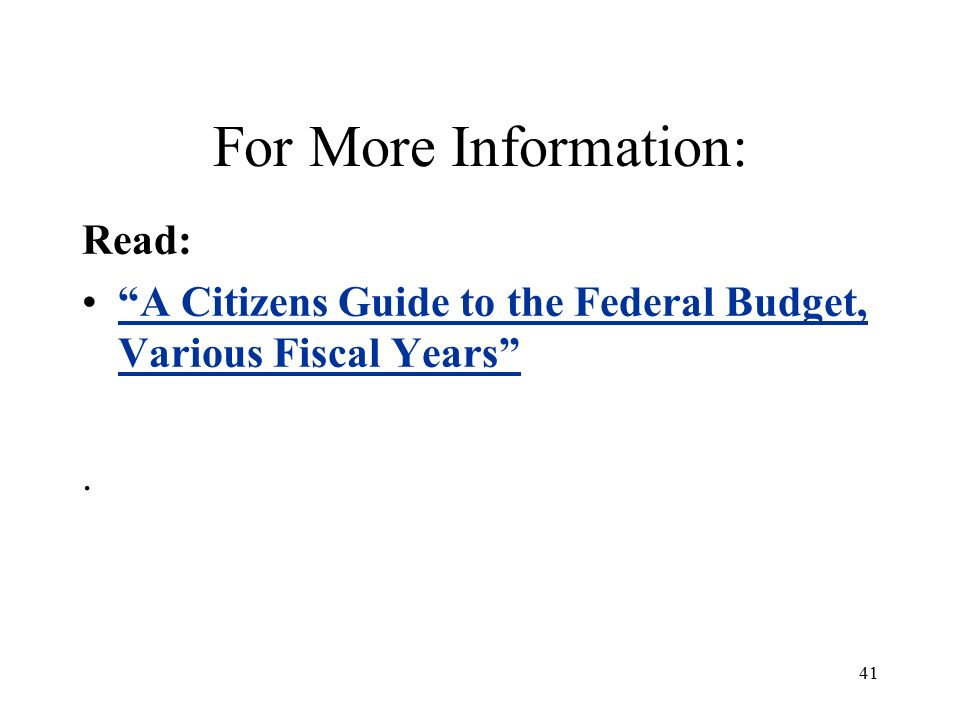 41 For More Information: Read: A Citizens Guide to the Federal Budget, Various Fiscal Years A Citizens Guide to the Federal Budget, Various Fiscal Years .