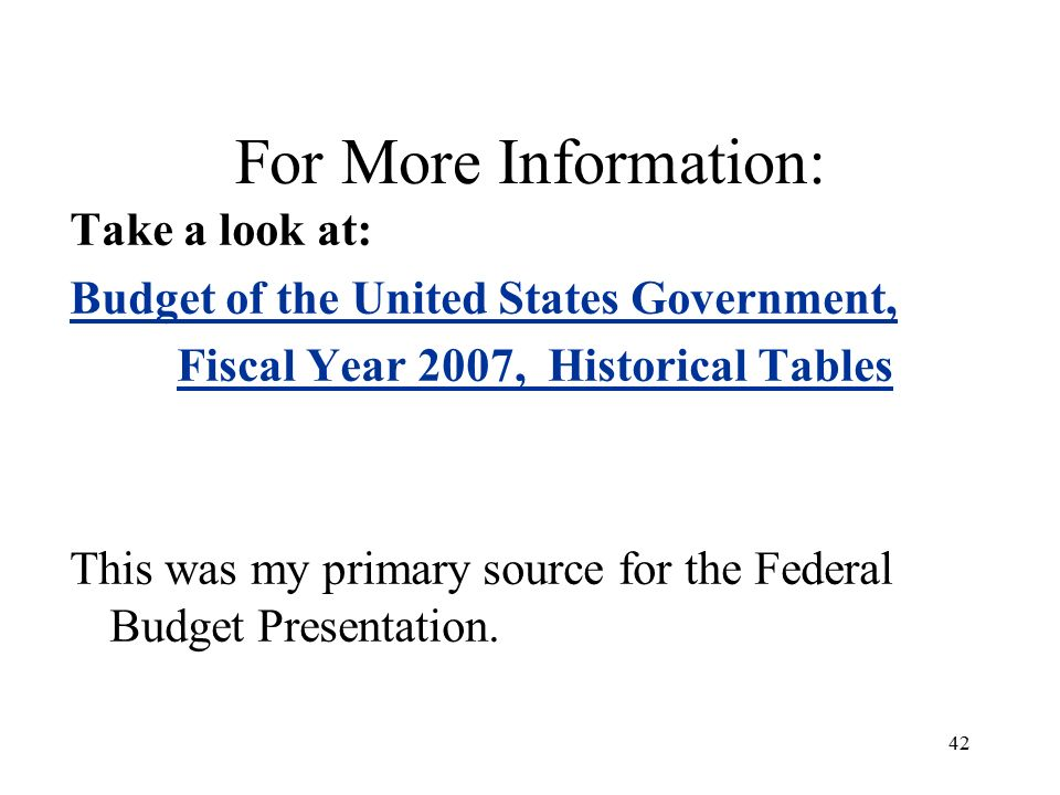 42 For More Information: Take a look at: Budget of the United States Government, Fiscal Year 2007, Historical Tables This was my primary source for the Federal Budget Presentation.