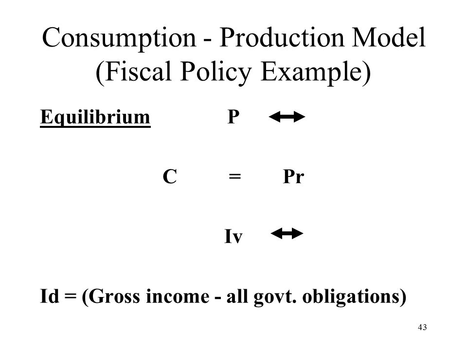 43 Consumption - Production Model (Fiscal Policy Example) Equilibrium P C = Pr Iv Id = (Gross income - all govt.
