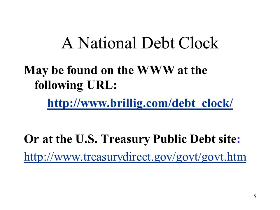 5 A National Debt Clock May be found on the WWW at the following URL:   Or at the U.S.