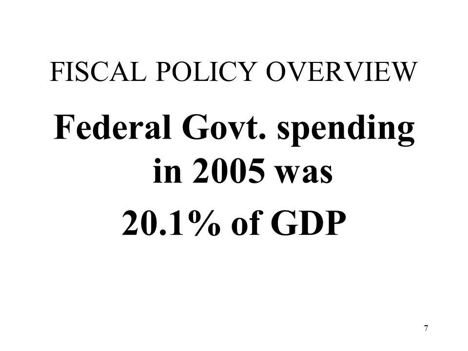 7 FISCAL POLICY OVERVIEW Federal Govt. spending in 2005 was 20.1% of GDP