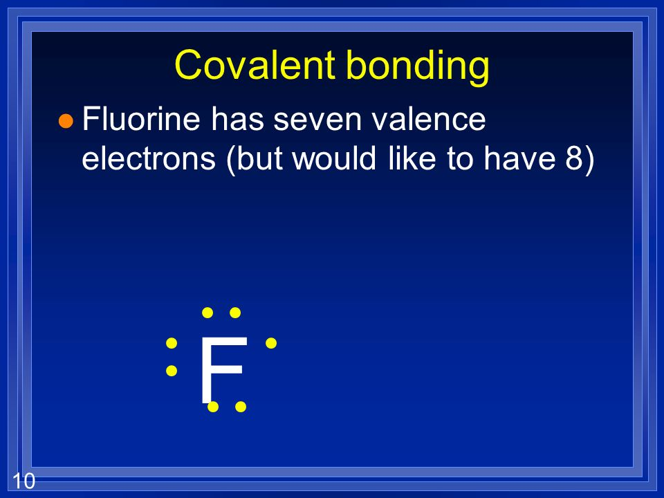 10 Covalent bonding l Fluorine has seven valence electrons (but would like to have 8) F