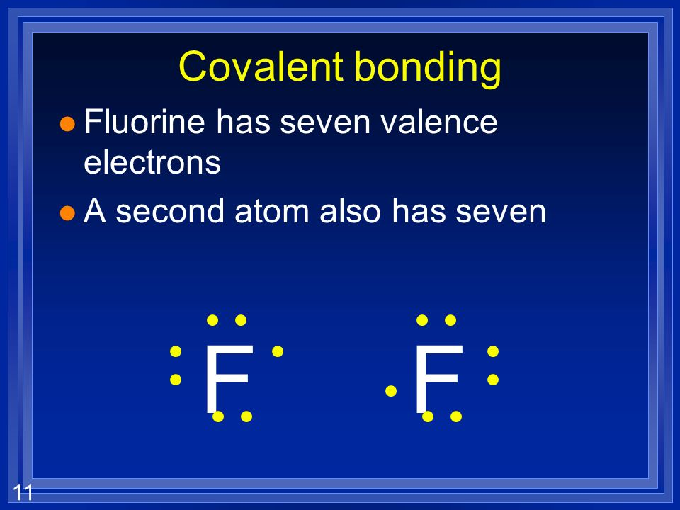 11 Covalent bonding l Fluorine has seven valence electrons l A second atom also has seven FF