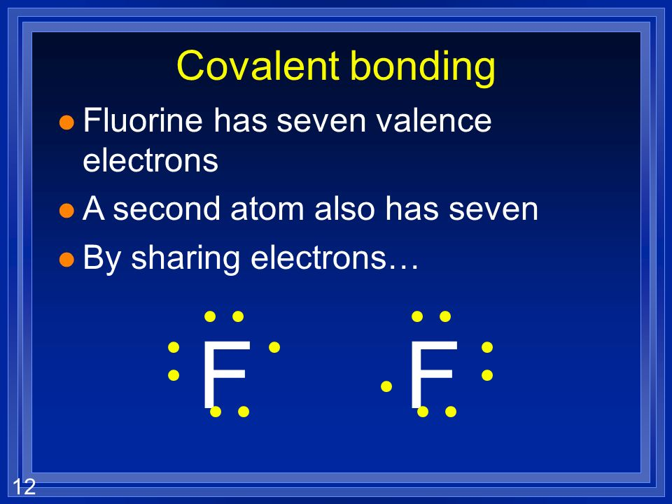 12 Covalent bonding l Fluorine has seven valence electrons l A second atom also has seven l By sharing electrons… FF