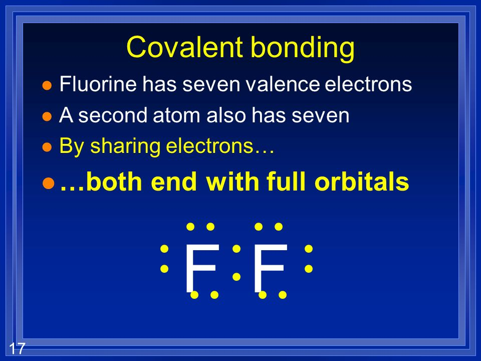 17 Covalent bonding l Fluorine has seven valence electrons l A second atom also has seven l By sharing electrons… l …both end with full orbitals FF