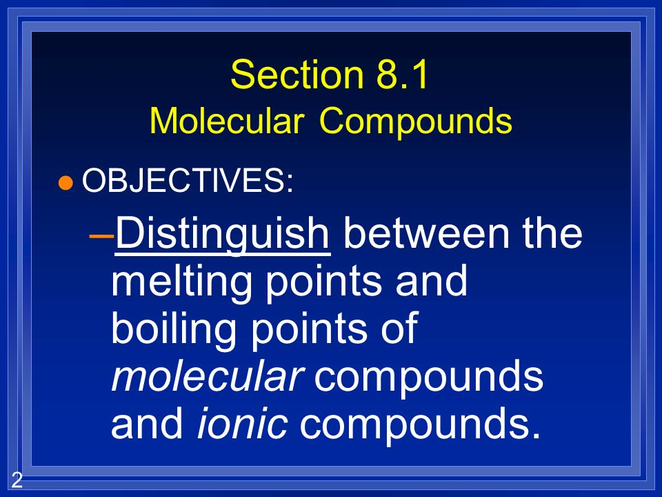 2 Section 8.1 Molecular Compounds l OBJECTIVES: –Distinguish between the melting points and boiling points of molecular compounds and ionic compounds.