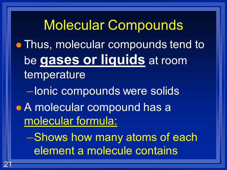 21 Molecular Compounds l Thus, molecular compounds tend to be gases or liquids at room temperature –Ionic compounds were solids l A molecular compound has a molecular formula: –Shows how many atoms of each element a molecule contains