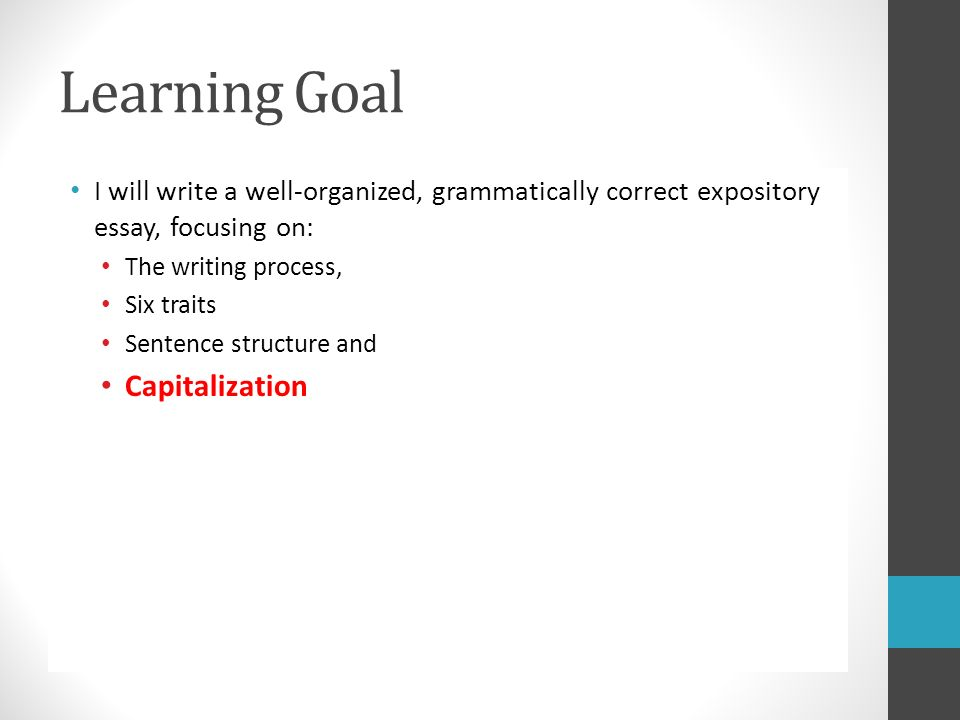 Learning Goal I will write a well-organized, grammatically correct expository essay, focusing on: The writing process, Six traits Sentence structure and Capitalization