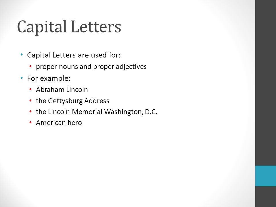 Capital Letters Capital Letters are used for: proper nouns and proper adjectives For example: Abraham Lincoln the Gettysburg Address the Lincoln Memorial Washington, D.C.