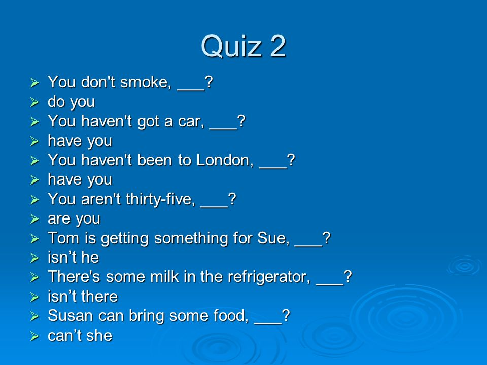 Quiz 2  You don t smoke, ___.  do you  You haven t got a car, ___.