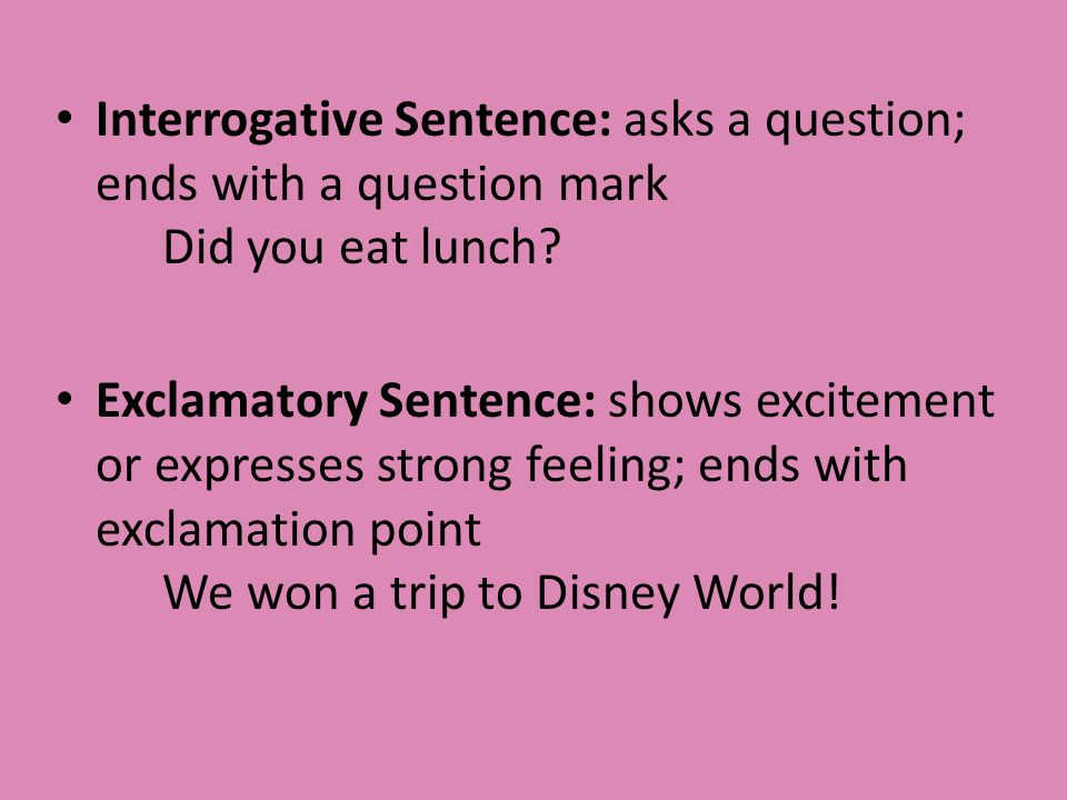 Interrogative Sentence: asks a question; ends with a question mark Did you eat lunch.