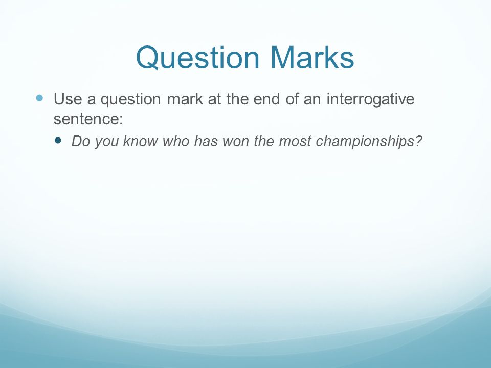 Question Marks Use a question mark at the end of an interrogative sentence: Do you know who has won the most championships