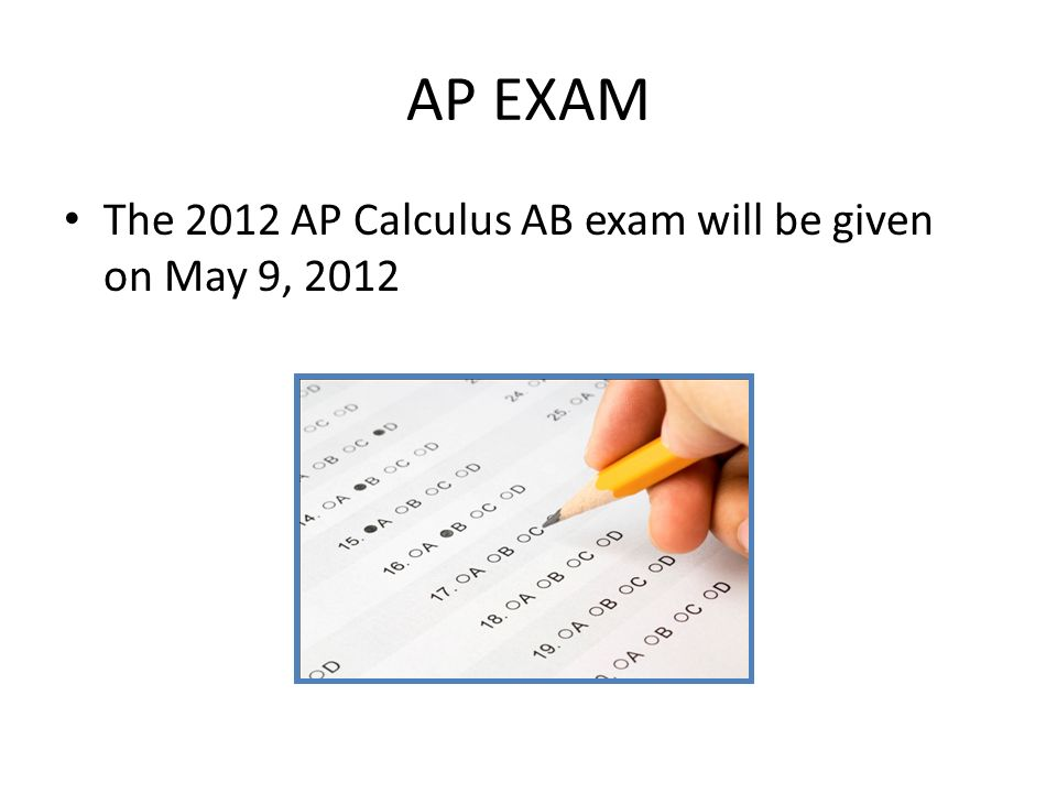 AP EXAM The 2012 AP Calculus AB exam will be given on May 9, 2012