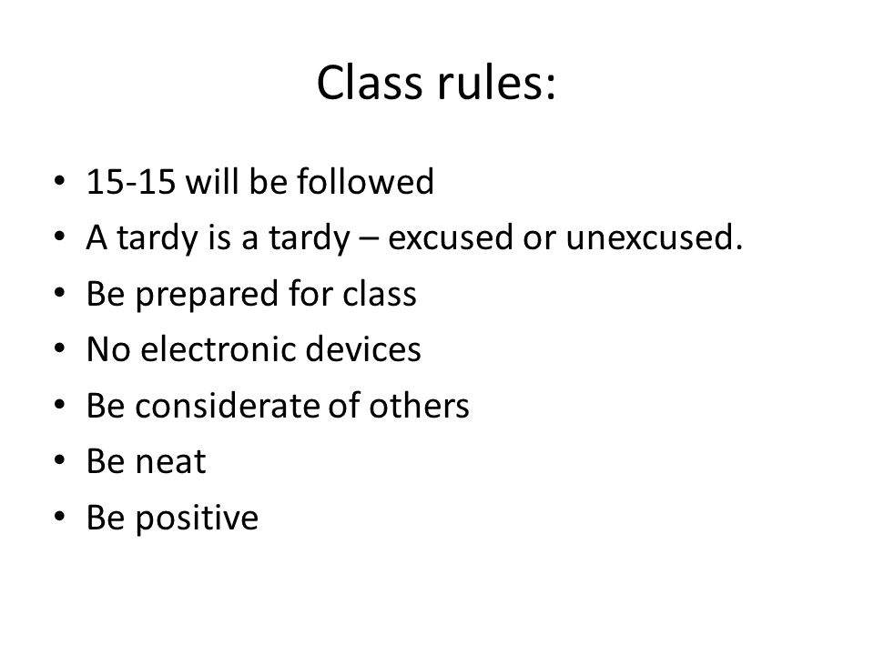 Class rules: will be followed A tardy is a tardy – excused or unexcused.