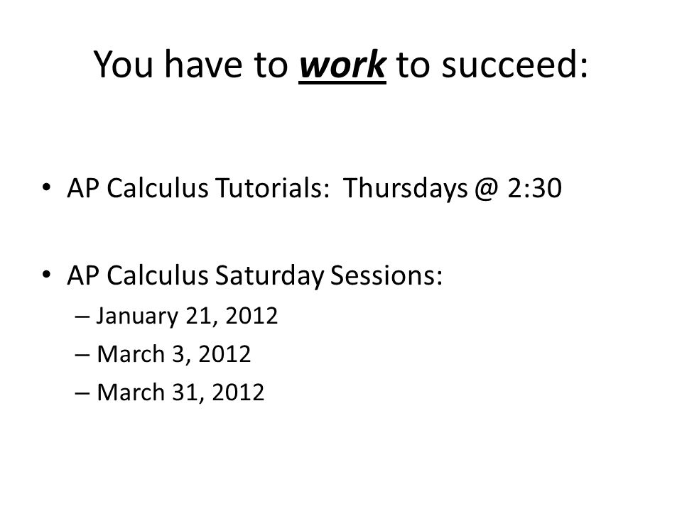You have to work to succeed: AP Calculus Tutorials: 2:30 AP Calculus Saturday Sessions: – January 21, 2012 – March 3, 2012 – March 31, 2012