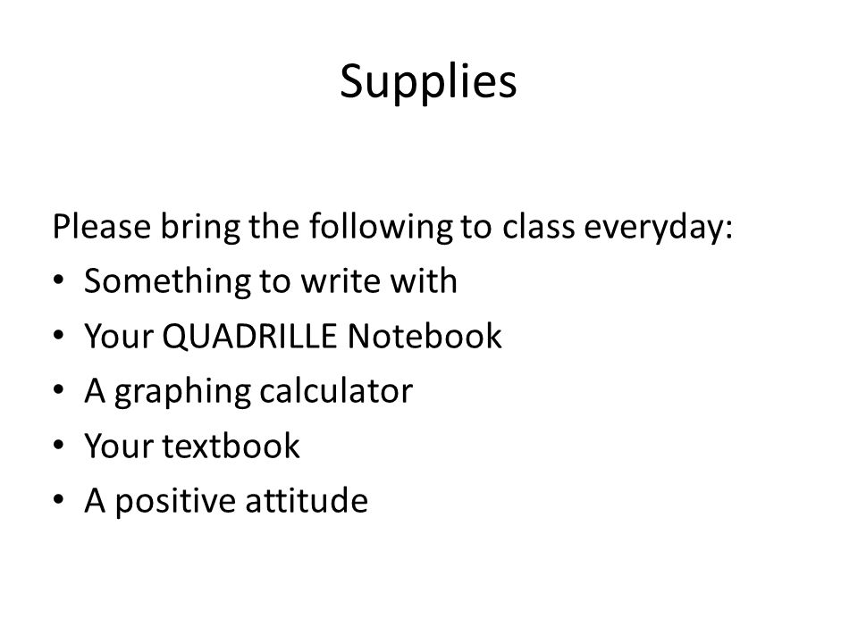 Supplies Please bring the following to class everyday: Something to write with Your QUADRILLE Notebook A graphing calculator Your textbook A positive attitude