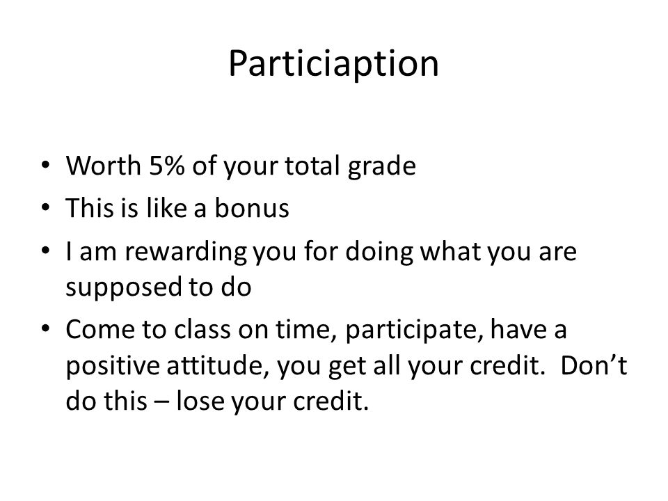 Particiaption Worth 5% of your total grade This is like a bonus I am rewarding you for doing what you are supposed to do Come to class on time, participate, have a positive attitude, you get all your credit.