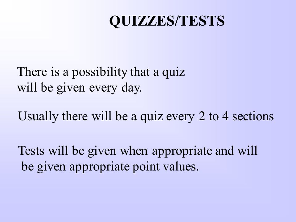 QUIZZES/TESTS Usually there will be a quiz every 2 to 4 sections There is a possibility that a quiz will be given every day.