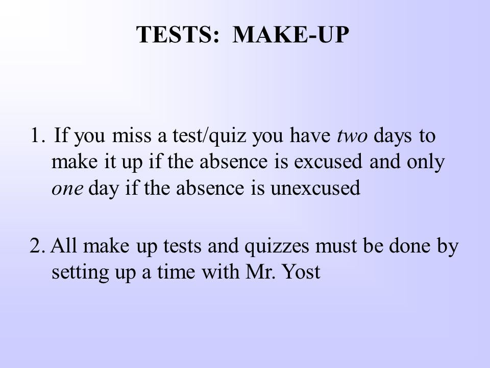 TESTS: MAKE-UP 1.If you miss a test/quiz you have two days to make it up if the absence is excused and only one day if the absence is unexcused 2.