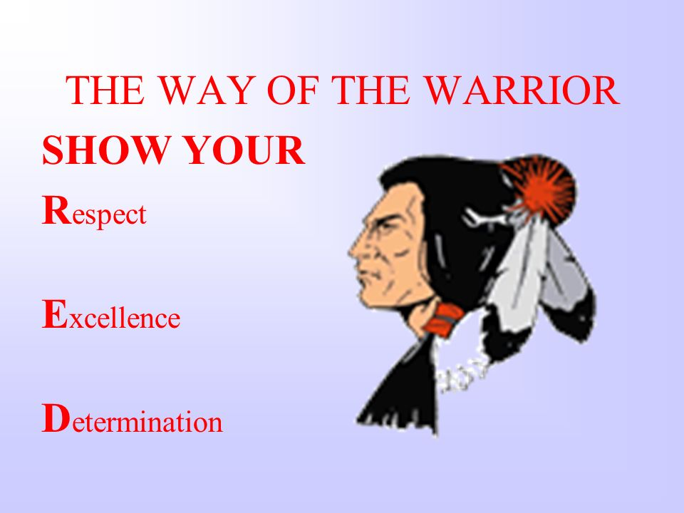 THE WAY OF THE WARRIOR SHOW YOUR R espect E xcellence D etermination