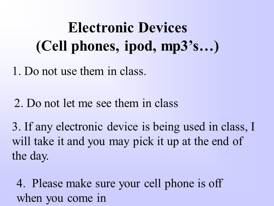 Electronic Devices (Cell phones, ipod, mp3's…) 1. Do not use them in class.