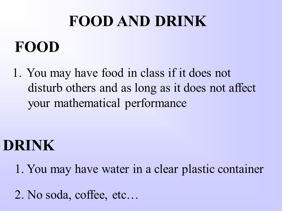 FOOD AND DRINK 1.You may have food in class if it does not disturb others and as long as it does not affect your mathematical performance 1.
