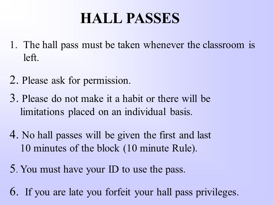 HALL PASSES 1.The hall pass must be taken whenever the classroom is left.