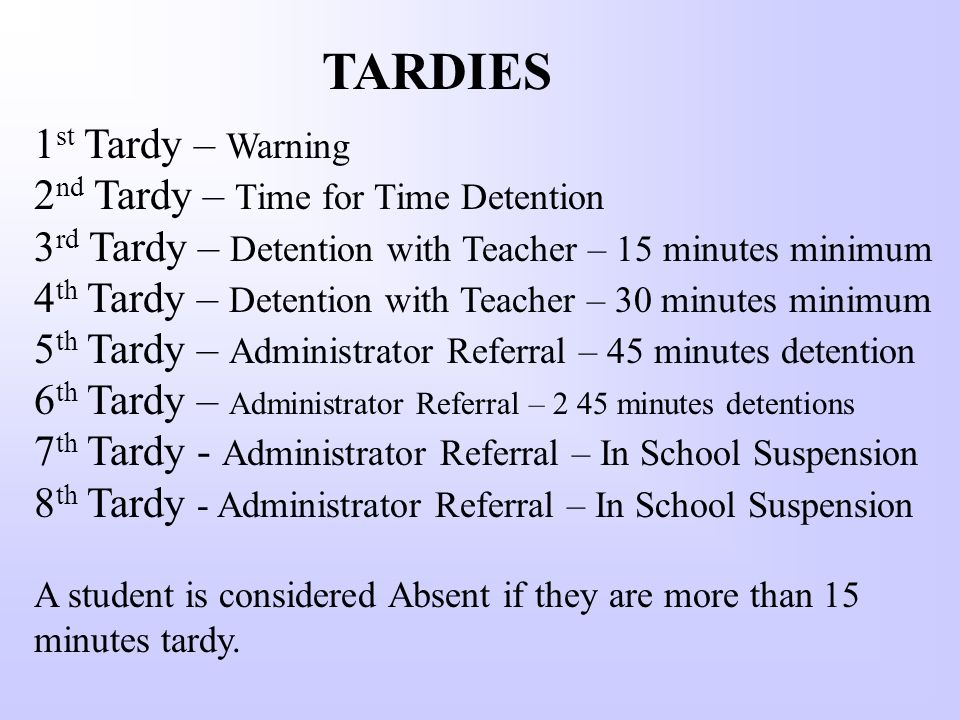 TARDIES 1 st Tardy – Warning 2 nd Tardy – Time for Time Detention 3 rd Tardy – Detention with Teacher – 15 minutes minimum 4 th Tardy – Detention with Teacher – 30 minutes minimum 5 th Tardy – Administrator Referral – 45 minutes detention 6 th Tardy – Administrator Referral – 2 45 minutes detentions 7 th Tardy - Administrator Referral – In School Suspension 8 th Tardy - Administrator Referral – In School Suspension A student is considered Absent if they are more than 15 minutes tardy.