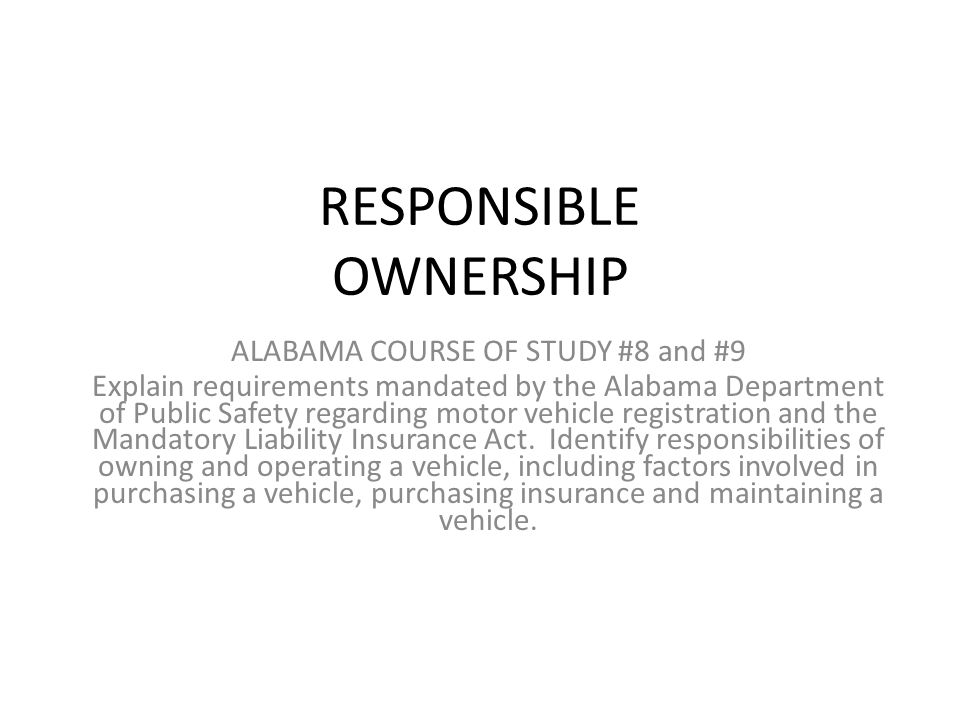 2 RESPONSIBLE OWNERSHIP ALABAMA COURSE OF STUDY #8 and #9 Explain requirements mandated by the Alabama Department of Public Safety regarding motor vehicle ...