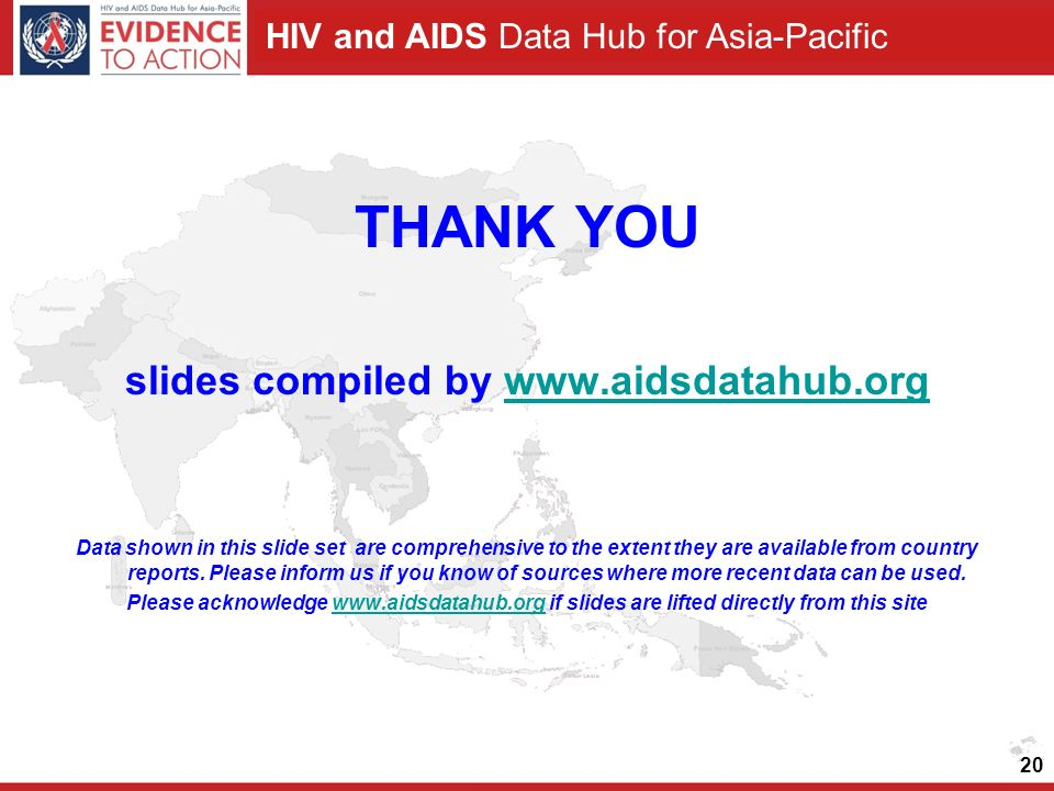 HIV and AIDS Data Hub for Asia-Pacific 20 THANK YOU slides compiled by www.aidsdatahub.orgwww.aidsdatahub.org Data shown in this slide set are comprehensive to the extent they are available from country reports.
