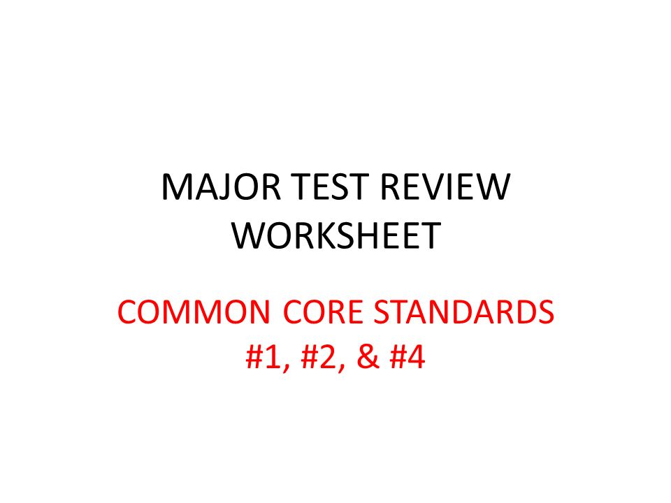 MAJOR TEST REVIEW WORKSHEET COMMON CORE STANDARDS #1, #2, & #4