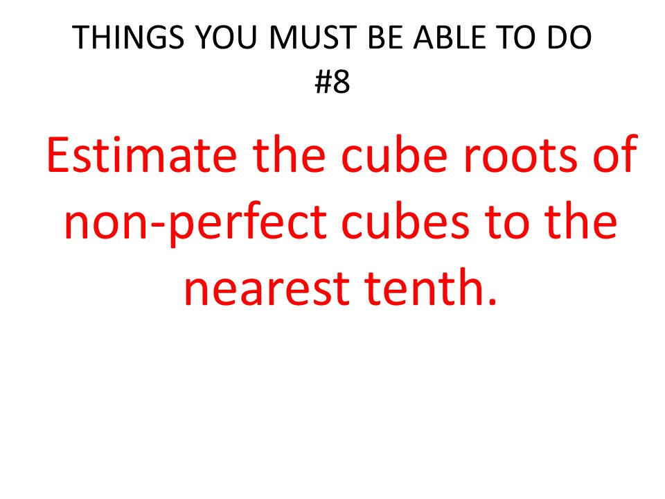 THINGS YOU MUST BE ABLE TO DO #8 Estimate the cube roots of non-perfect cubes to the nearest tenth.