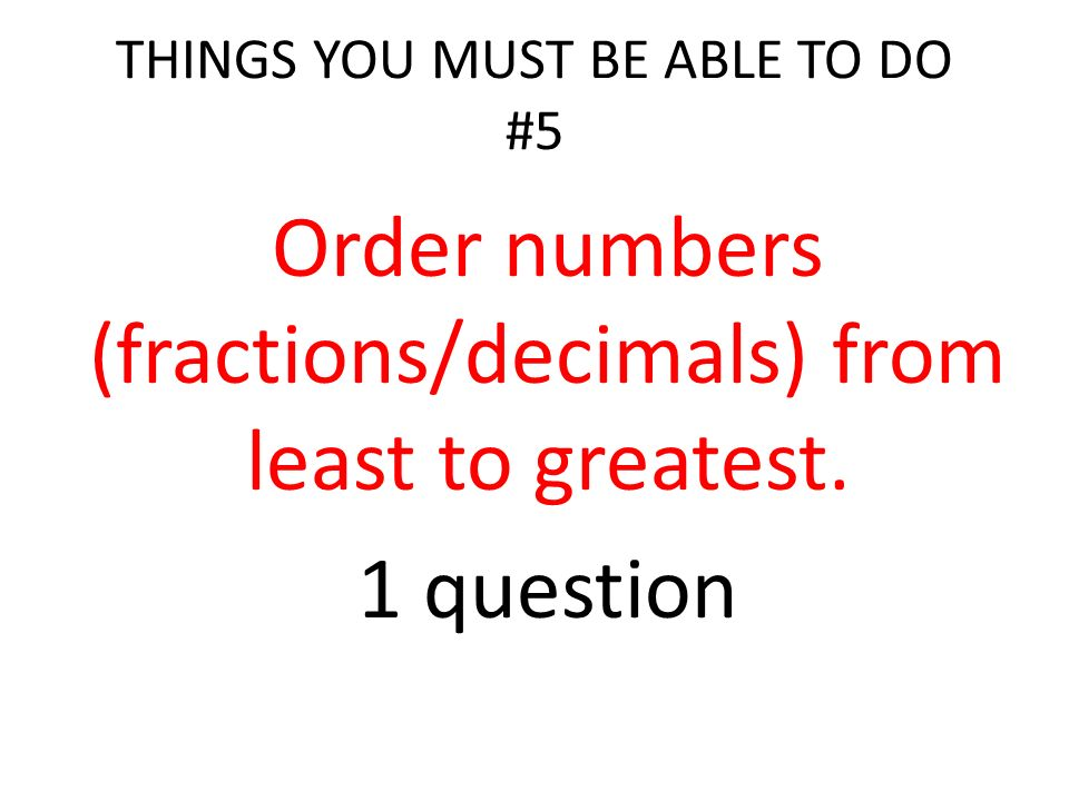 THINGS YOU MUST BE ABLE TO DO #5 Order numbers (fractions/decimals) from least to greatest.