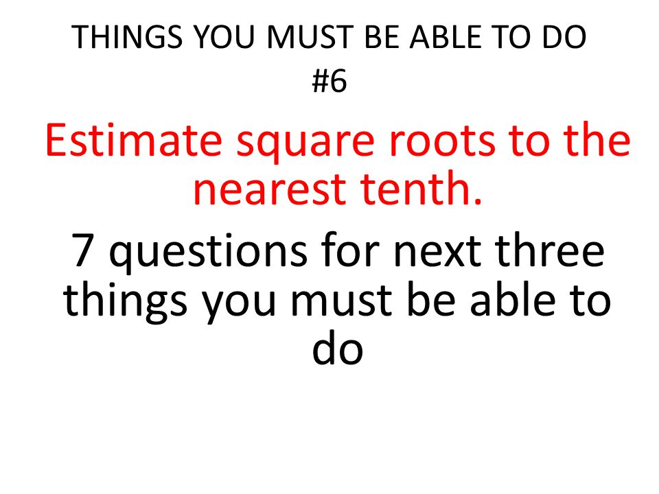 THINGS YOU MUST BE ABLE TO DO #6 Estimate square roots to the nearest tenth.
