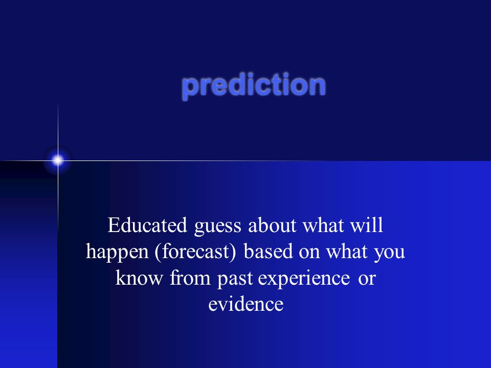 Educated guess about what will happen (forecast) based on what you know from past experience or evidence prediction