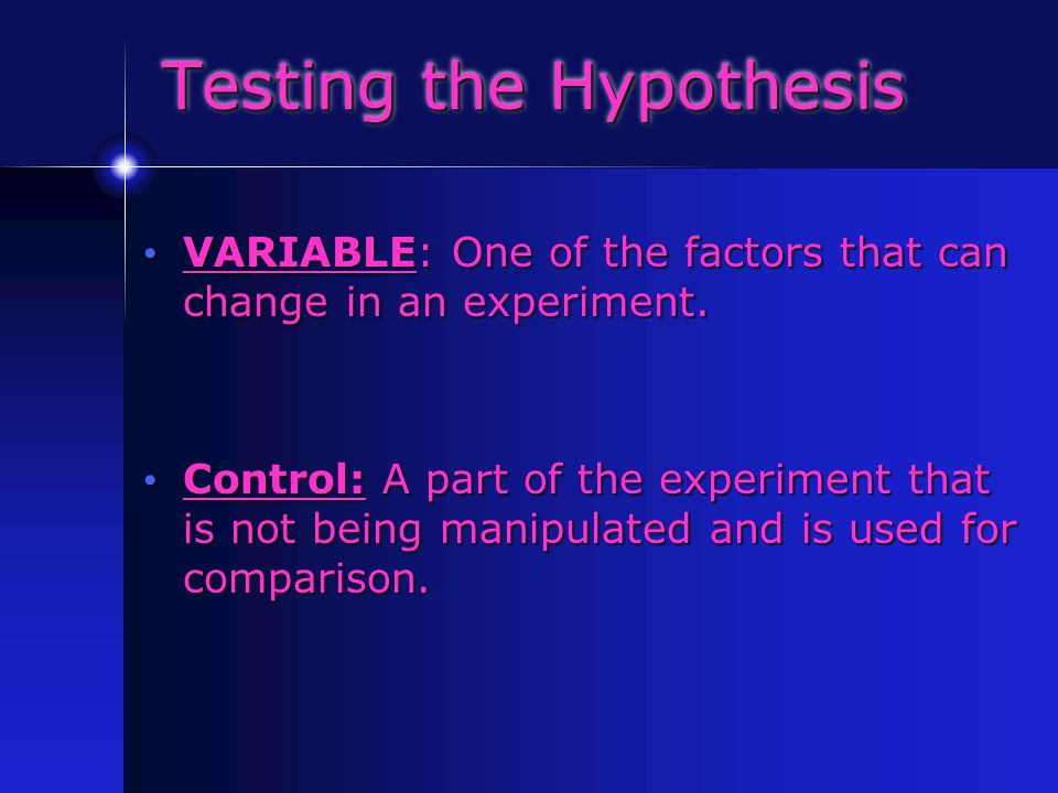 Testing the Hypothesis VARIABLE: One of the factors that can change in an experiment.