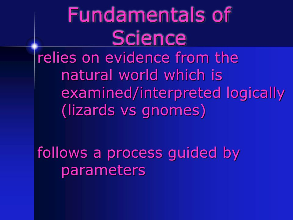 Fundamentals of Science relies on evidence from the natural world which is examined/interpreted logically (lizards vs gnomes) follows a process guided by parameters