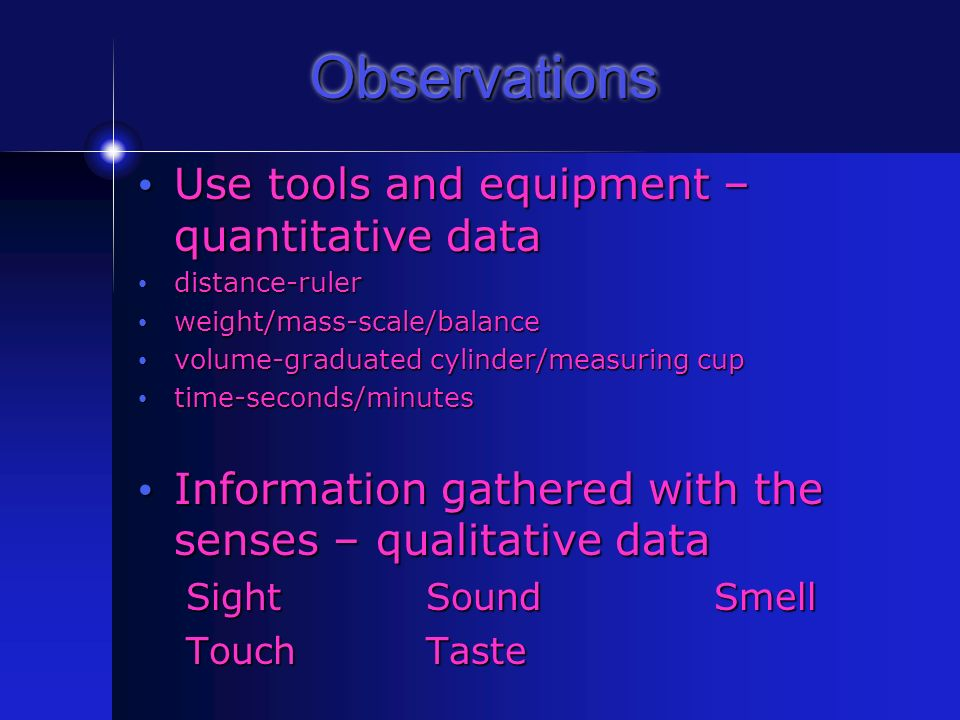 Observations Use tools and equipment – quantitative data Use tools and equipment – quantitative data distance-ruler distance-ruler weight/mass-scale/balance weight/mass-scale/balance volume-graduated cylinder/measuring cup volume-graduated cylinder/measuring cup time-seconds/minutes time-seconds/minutes Information gathered with the senses – qualitative data Information gathered with the senses – qualitative data SightSoundSmell TouchTaste
