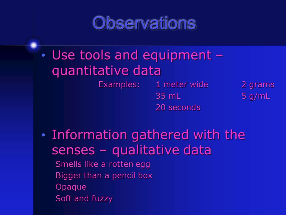 Observations Use tools and equipment – quantitative data Use tools and equipment – quantitative data Examples: 1 meter wide2 grams 35 mL5 g/mL 20 seconds Information gathered with the senses – qualitative data Information gathered with the senses – qualitative data Smells like a rotten egg Bigger than a pencil box Opaque Soft and fuzzy
