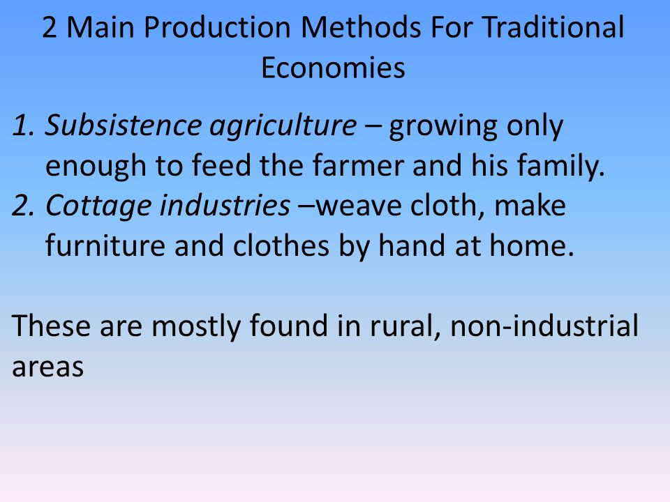 2 Main Production Methods For Traditional Economies 1.Subsistence agriculture – growing only enough to feed the farmer and his family.