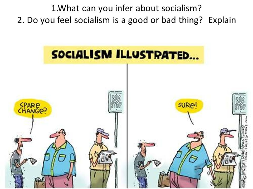 1.What can you infer about socialism 2. Do you feel socialism is a good or bad thing Explain