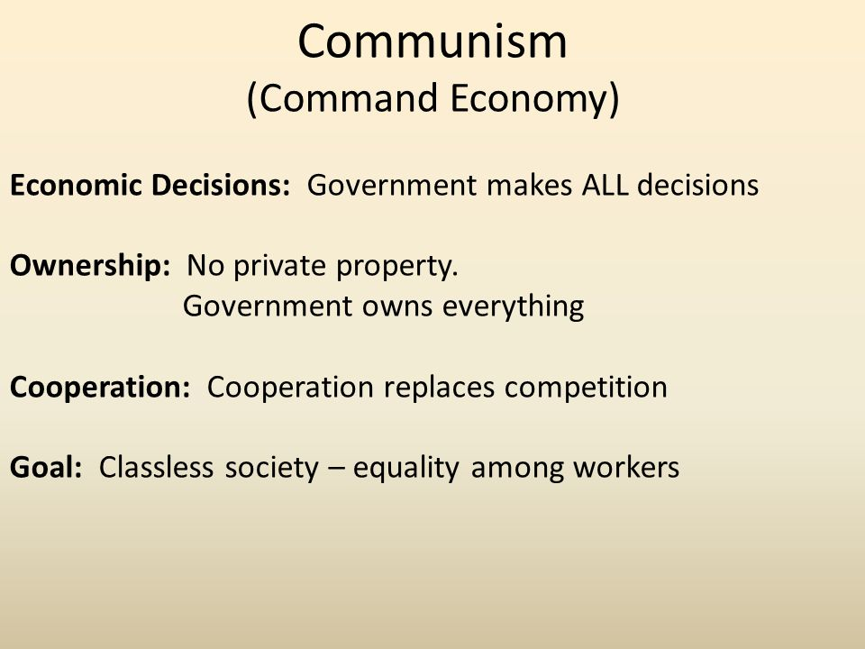 Communism (Command Economy) Economic Decisions: Government makes ALL decisions Ownership: No private property.