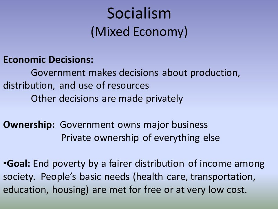 Socialism (Mixed Economy) Economic Decisions: Government makes decisions about production, distribution, and use of resources Other decisions are made privately Ownership: Government owns major business Private ownership of everything else Goal: End poverty by a fairer distribution of income among society.