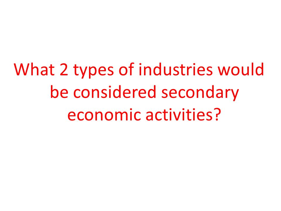 What 2 types of industries would be considered secondary economic activities