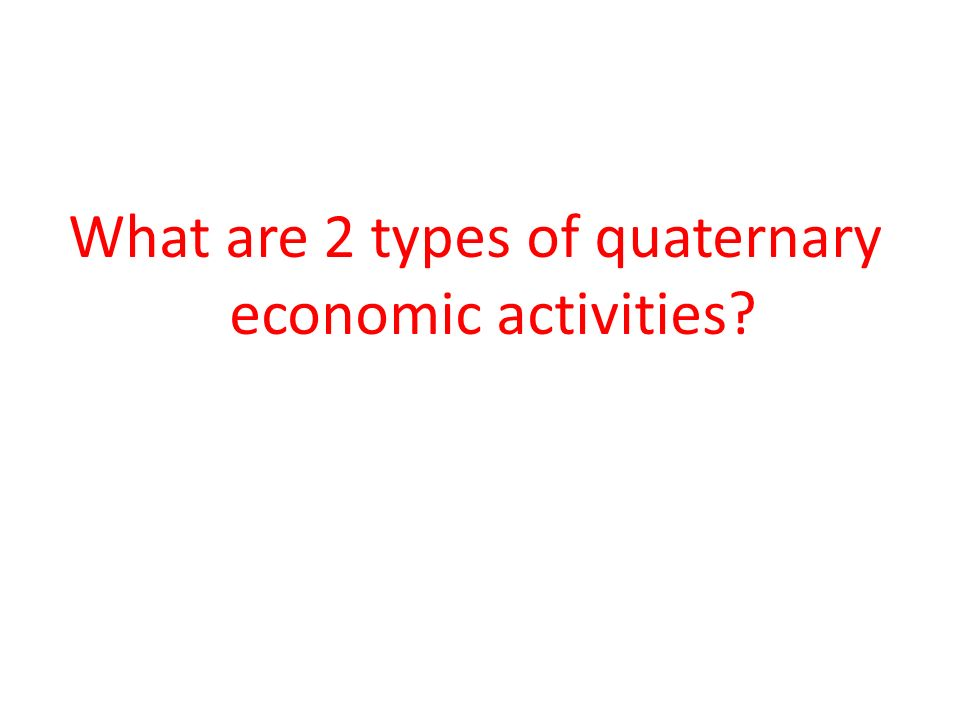 What are 2 types of quaternary economic activities