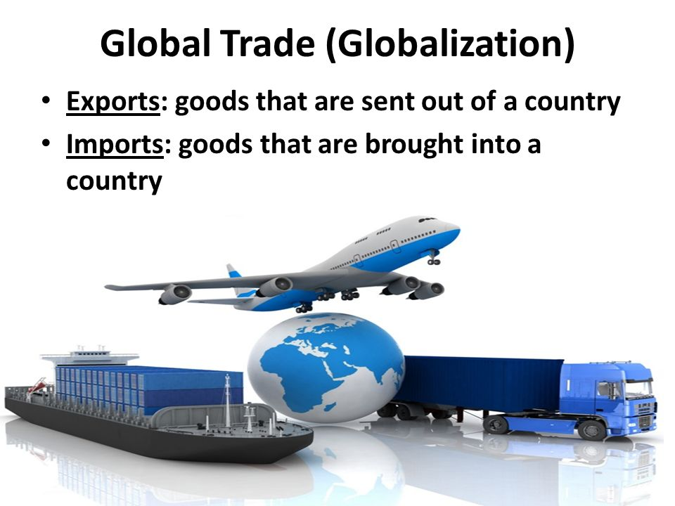 Global Trade (Globalization) Exports: goods that are sent out of a country Imports: goods that are brought into a country