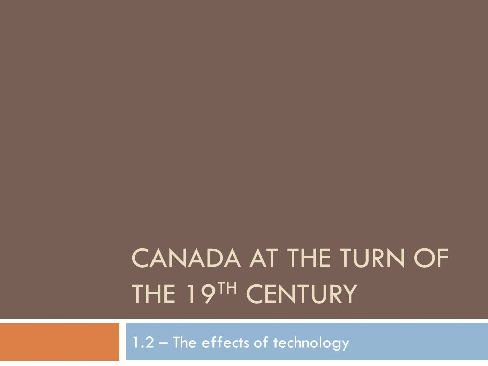 CANADA AT THE TURN OF THE 19 TH CENTURY 1.2 – The effects of technology
