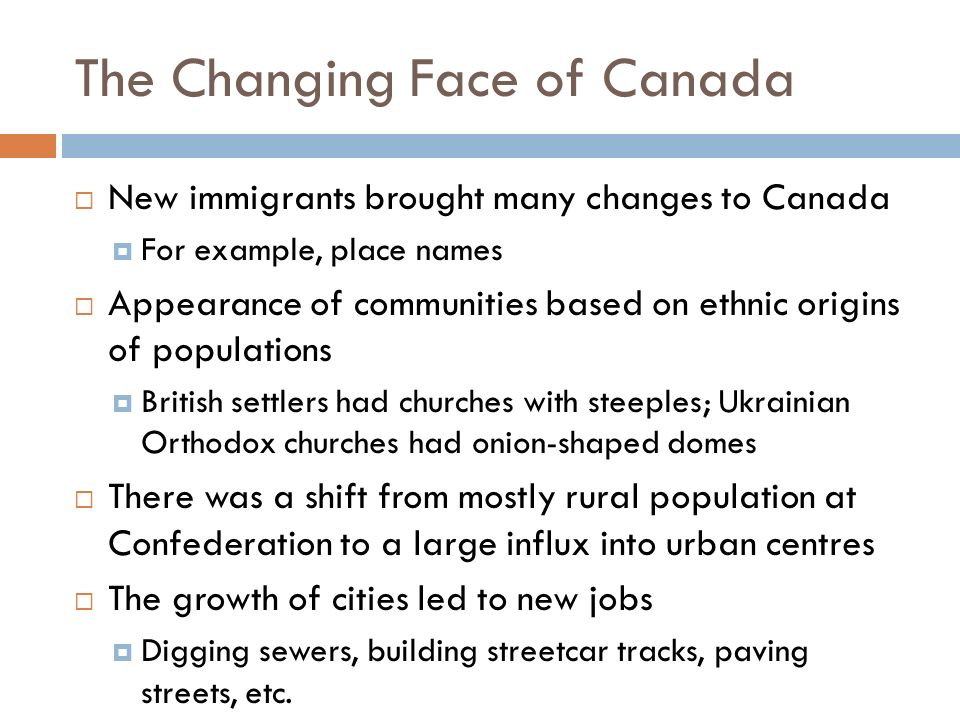 The Changing Face of Canada  New immigrants brought many changes to Canada  For example, place names  Appearance of communities based on ethnic origins of populations  British settlers had churches with steeples; Ukrainian Orthodox churches had onion-shaped domes  There was a shift from mostly rural population at Confederation to a large influx into urban centres  The growth of cities led to new jobs  Digging sewers, building streetcar tracks, paving streets, etc.